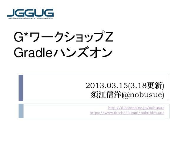 G*ワークショップZGradleハンズオン       2013.03.15(3.18更新)        須江信洋(@nobusue)                 http://d.hatena.ne.jp/nobusue        ...