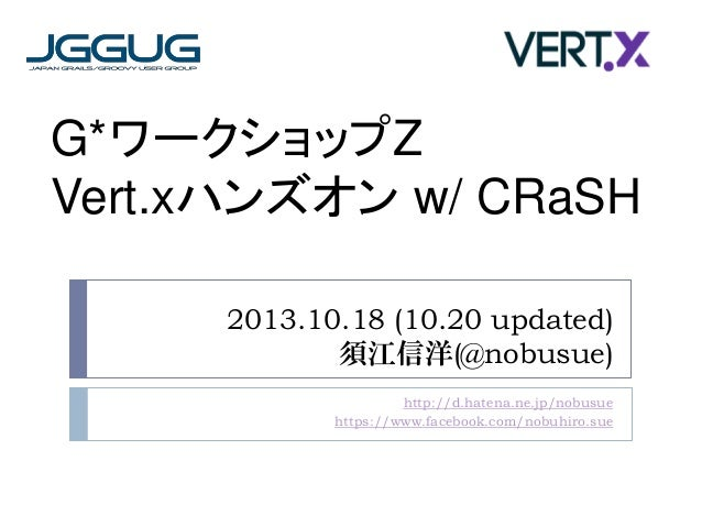 G*ワークショップZ Vert.xハンズオン w/ CRaSH 2013.10.18 (10.20 updated) 須江信洋(@nobusue) http://d.hatena.ne.jp/nobusue https://www.facebo...