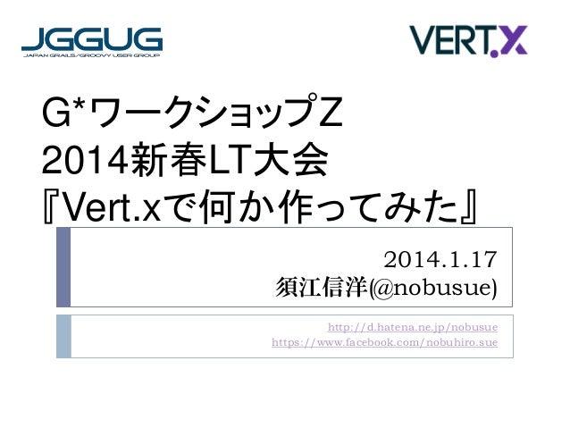 G*ワークショップZ 2014新春LT大会 『Vert.xで何か作ってみた』 2014.1.17 須江信洋(@nobusue) http://d.hatena.ne.jp/nobusue https://www.facebook.com/nob...