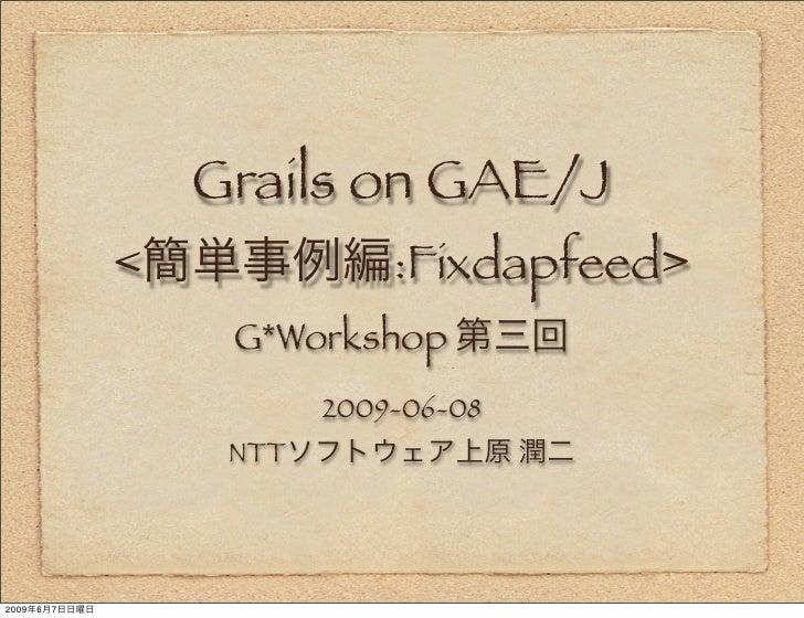 Grails on GAE/J                <              :Fixdapfeed>                     G*Workshop                           2009-0...