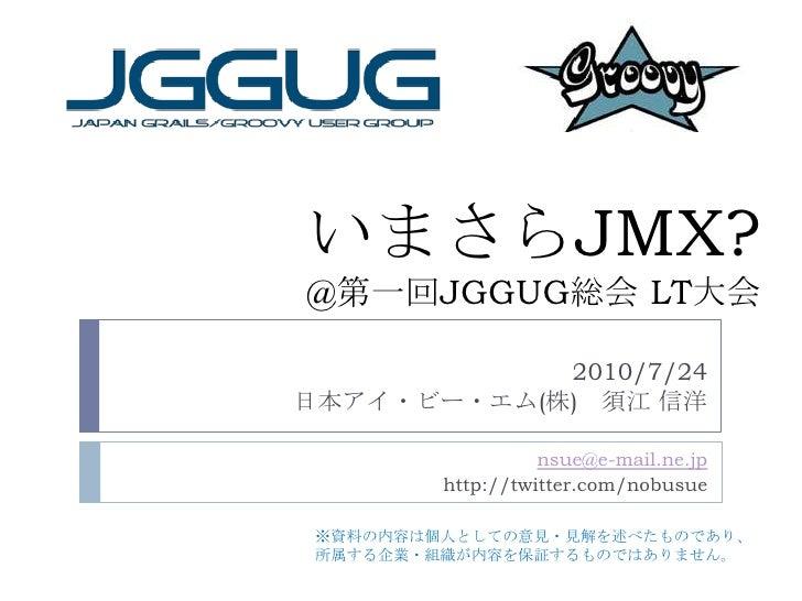 いまさらJMX?@第一回JGGUG総会 LT大会<br />2010/7/24<br />日本アイ・ビー・エム(株) 須江 信洋<br />nsue@e-mail.ne.jp<br />http://twitter.com/nobusue<br...