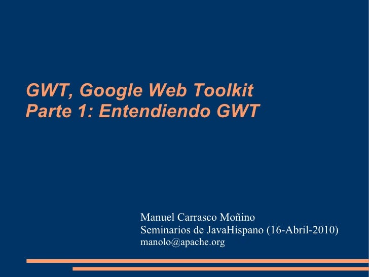 GWT, Google Web Toolkit Parte 1: Entendiendo GWT                Manuel Carrasco Moñino            Seminarios de JavaHispan...