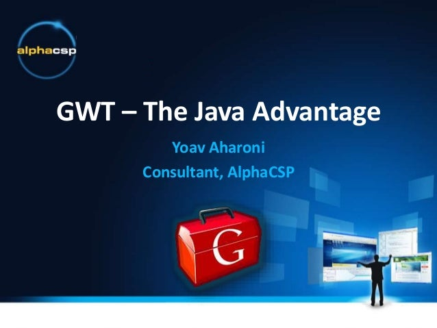 GWT – The Java Advantage Yoav Aharoni Consultant, AlphaCSP
