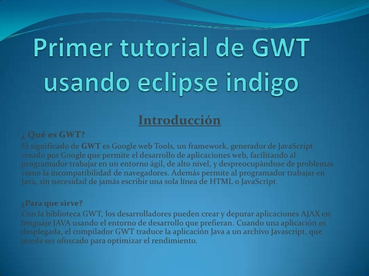 Introducción¿ Qué es GWT?El significado de GWT es Google web Tools, un framework, generador de JavaScriptcreado por Google...