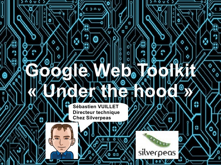 Google Web Toolkit« Under the hood »     Sébastien VUILLET     Directeur technique     Chez Silverpeas