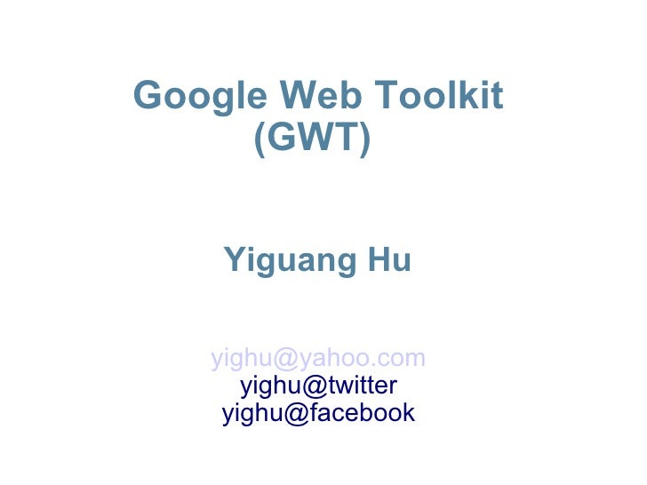 Google Web Toolkit (GWT)  Yiguang Hu <ul><ul><li>[email_address] </li></ul></ul><ul><ul><li>[email_address] </li></ul></ul...