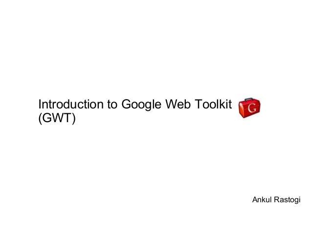 Introduction to Google Web Toolkit(GWT)                                     Ankul Rastogi