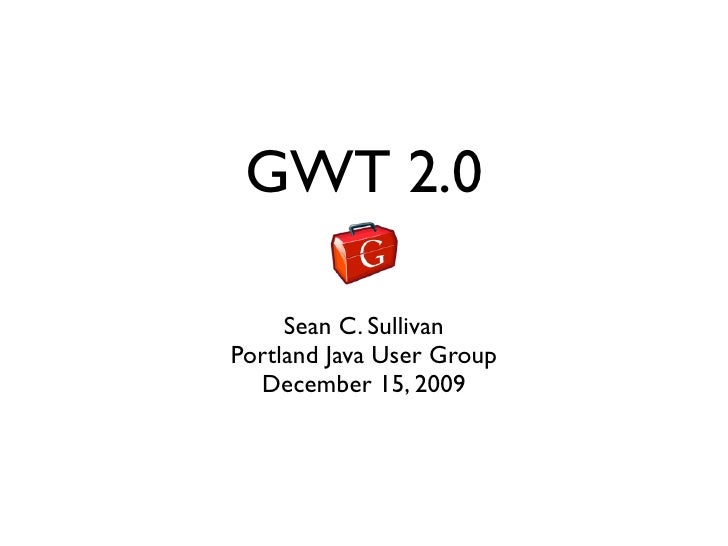 GWT 2.0       Sean C. Sullivan Portland Java User Group   December 15, 2009