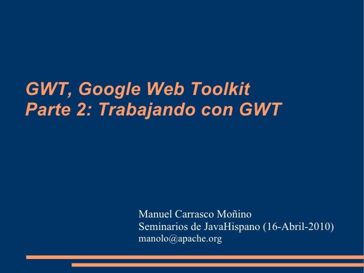 GWT, Google Web Toolkit Parte 2: Trabajando con GWT                Manuel Carrasco Moñino            Seminarios de JavaHis...
