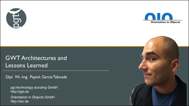 GWT Architectures and 	  Lessons Learned Dipl. Wi.-Ing. Papick Garcia Taboada	  pgt technology scouting GmbH! http://pgt.d...