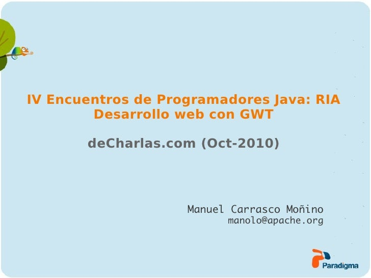 IV Encuentros de Programadores Java: RIA        Desarrollo web con GWT       deCharlas.com (Oct-2010)                    M...