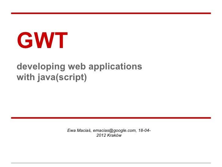 GWTdeveloping web applicationswith java(script)          Ewa Maciaś, emacias@google.com, 18-04-                       2012...