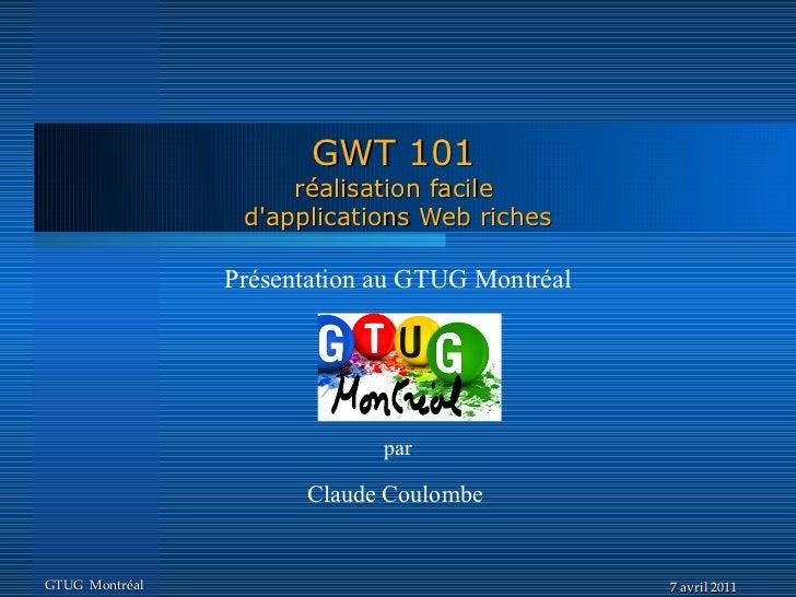 GWT 101                     réalisation facile                 dapplications Web riches                Présentation au GTU...