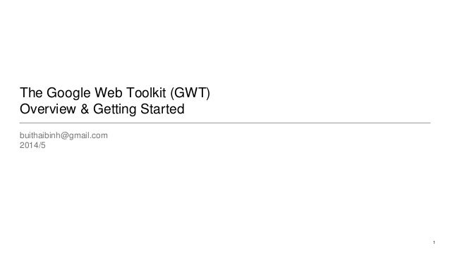 The Google Web Toolkit (GWT) Overview & Getting Started buithaibinh@gmail.com 2014/5 1