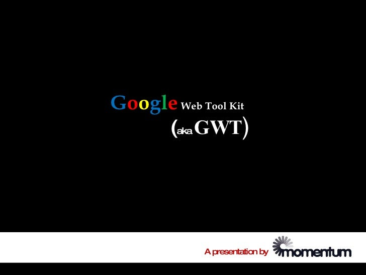 Google Web Tool Kit      (aka GWT)                 A presentation by
