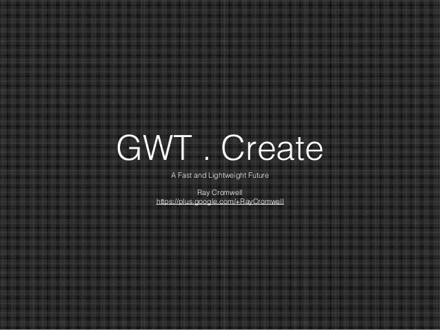 GWT . Create A Fast and Lightweight Future Ray Cromwell https://plus.google.com/+RayCromwell