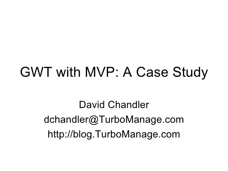 GWT with MVP: A Case Study David Chandler [email_address] http://blog.TurboManage.com