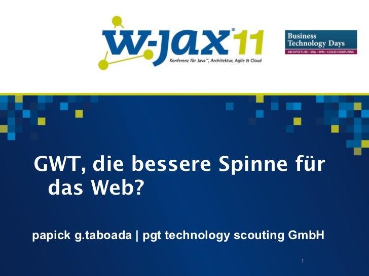 GWT, die bessere Spinne für das Web?papick g.taboada | pgt technology scouting GmbH                                       ...