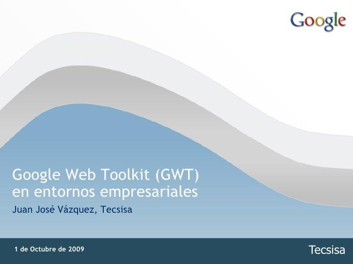 Google Web Toolkit (GWT) en entornos empresariales Juan José Vázquez, Tecsisa   1 de Octubre de 2009         Tecsisa