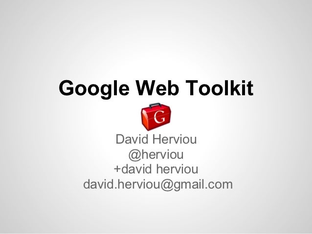 Google Web Toolkit       David Herviou         @herviou       +david herviou  david.herviou@gmail.com