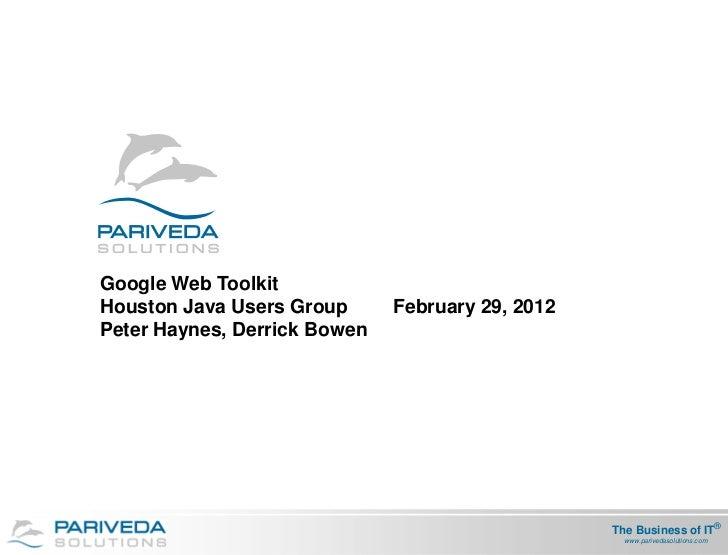 Google Web ToolkitHouston Java Users Group      February 29, 2012Peter Haynes, Derrick Bowen                              ...