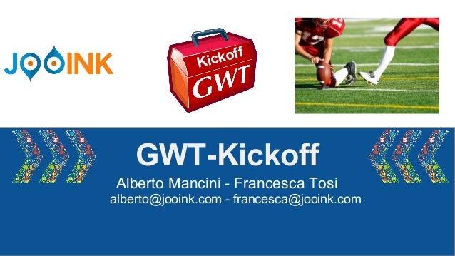 GWT-Kickoff Alberto Mancini - Francesca Tosi alberto@jooink.com - francesca@jooink.com Kickoff