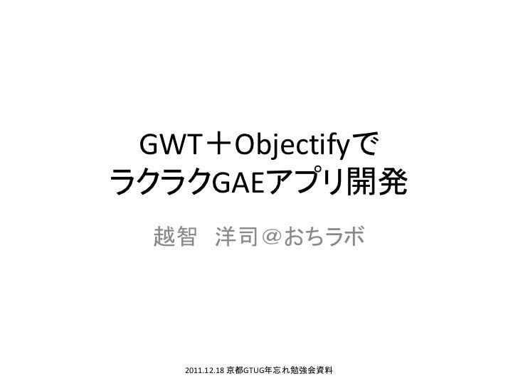 GWT+ObjectifyでラクラクGAEアプリ開発  越智 洋司@おちラボ   2011.12.18 京都GTUG年忘れ勉強会資料