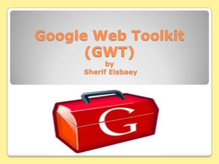 Google Web Toolkit      (GWT)           by     Sherif Elsbaey