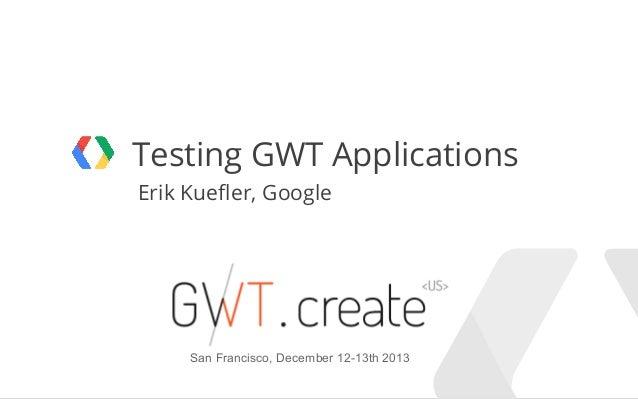 Testing GWT Applications Erik Kuefler, Google  San Francisco, December 12-13th 2013 Google Confidential and Proprietary