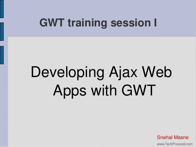 GWT training session I  Developing Ajax Web Apps with GWT  Snehal Masne www.TechProceed.com