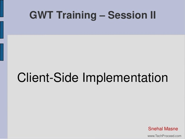 GWT Training – Session II  Client-Side Implementation  Snehal Masne www.TechProceed.com
