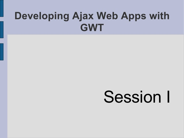 Developing Ajax Web Apps with GWT <ul><li>Session I </li></ul>