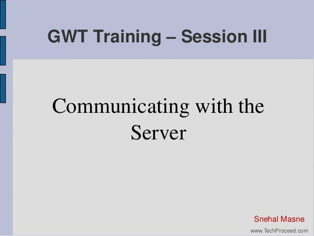 GWT Training – Session III  Communicating with the Server  Snehal Masne www.TechProceed.com