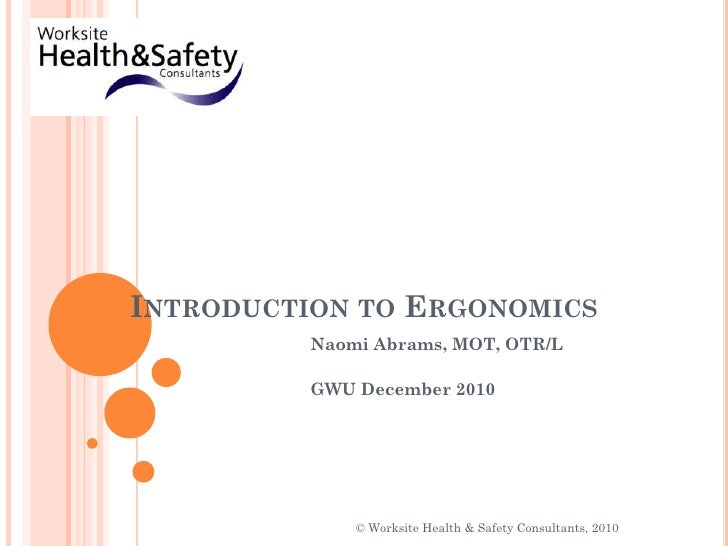 Introduction to Ergonomics<br />Naomi Abrams, MOT, OTR/L<br />GWU December 2010<br />© Worksite Health & Safety Consultant...