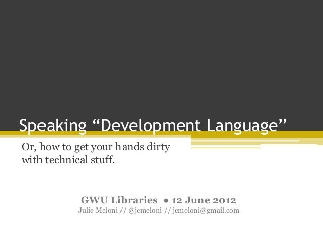 "Speaking ""Development Language""Or, how to get your hands dirtywith technical stuff.GWU Libraries ● 12 June 2012Julie Melon..."