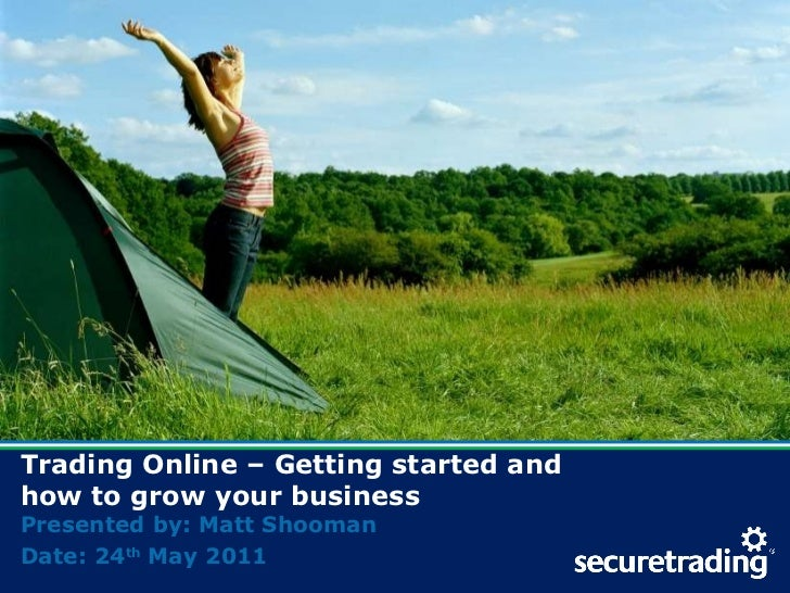 Trading Online – Getting started and  how to grow your business Presented by: Matt Shooman Date: 24 th  May 2011