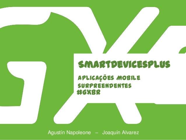 #GXBR SmartDevicesPlus Aplicações Mobile surpreendentes Agustín Napoleone – Joaquín Alvarez