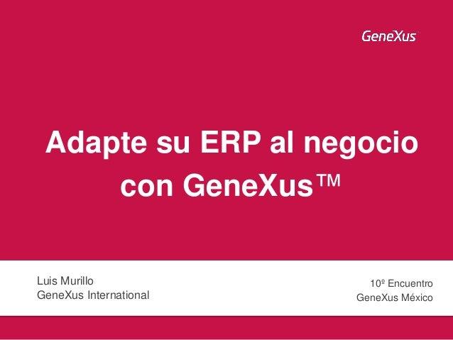 Adapte su ERP al negocio con GeneXus™ Luis Murillo GeneXus International 10º Encuentro GeneXus México