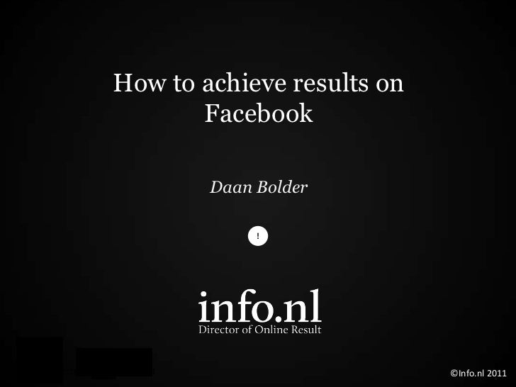 How to achieve results on       Facebook        Daan Bolder                            ©Info.nl 2011