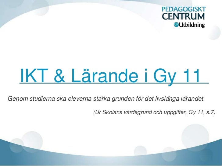 IKT & Lärande i Gy 11Genom studierna ska eleverna stärka grunden för det livslånga lärandet.                          ...