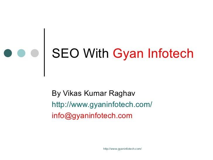 SEO With  Gyan Infotech By Vikas Kumar Raghav http://www.gyaninfotech.com/ [email_address] http://www.gyaninfotech.com/