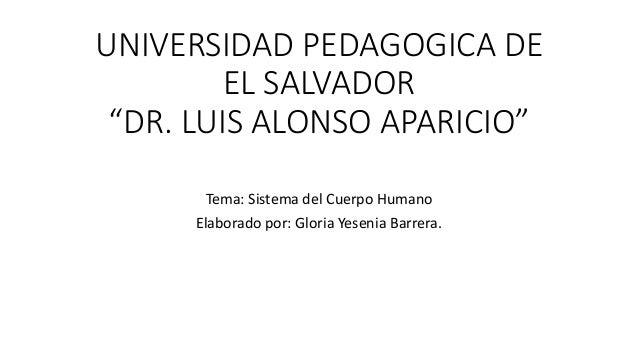 """UNIVERSIDAD PEDAGOGICA DE EL SALVADOR """"DR. LUIS ALONSO APARICIO"""" Tema: Sistema del Cuerpo Humano Elaborado por: Gloria Yes..."""