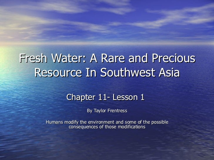 Fresh Water: A Rare and Precious Resource In Southwest Asia Chapter 11- Lesson 1  By Taylor Frentress Humans modify the en...