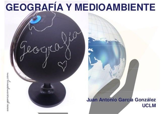 GEOGRAFÍA Y MEDIOAMBIENTE Juan Antonio García González UCLM