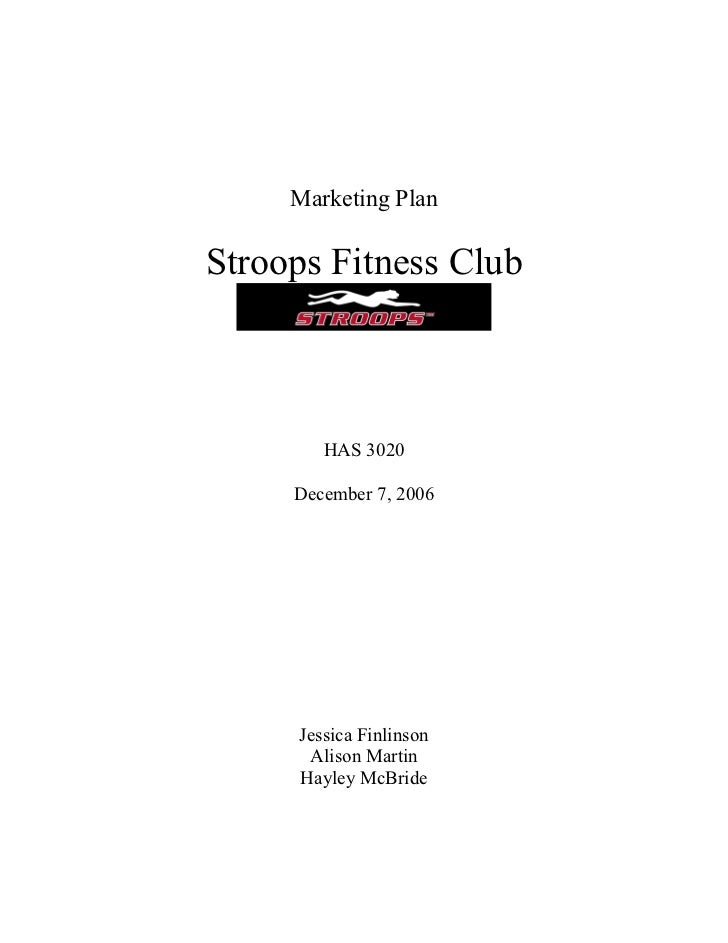 Marketing PlanStroops Fitness Club        HAS 3020     December 7, 2006     Jessica Finlinson      Alison Martin     Hayle...