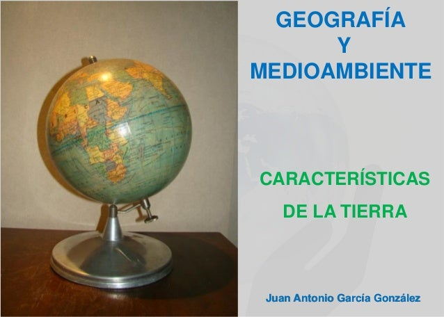 GEOGRAFÍA Y MEDIOAMBIENTE Juan Antonio García González CARACTERÍSTICAS DE LA TIERRA
