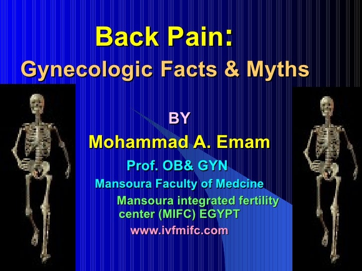 Back Pain :  Gynecologic   Facts & Myths   BY Mohammad A. Emam Prof. OB& GYN   Mansoura Faculty of Medcine Mansoura integr...