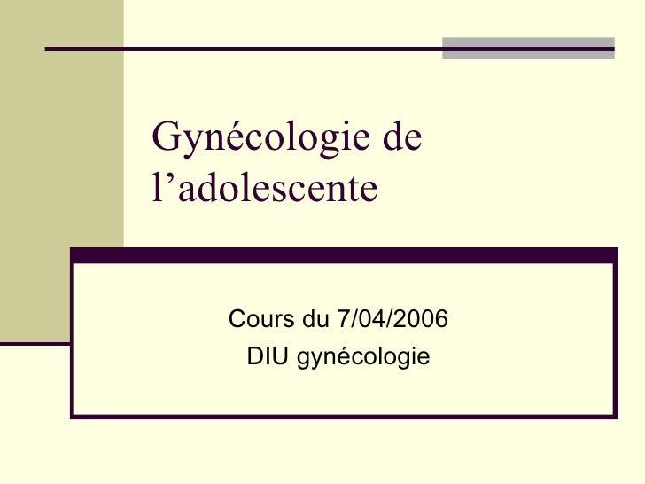 Gynécologie de l'adolescente Cours du 7/04/2006 DIU gynécologie