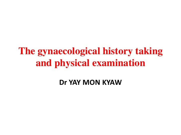 The gynaecological history taking   and physical examination         Dr YAY MON KYAW