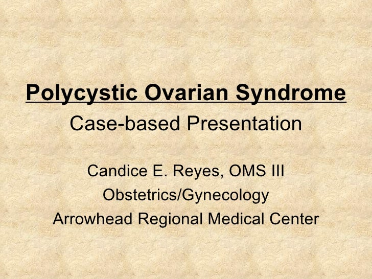 Polycystic Ovarian Syndrome Candice E. Reyes, OMS III Obstetrics/Gynecology Arrowhead Regional Medical Center Case-based P...